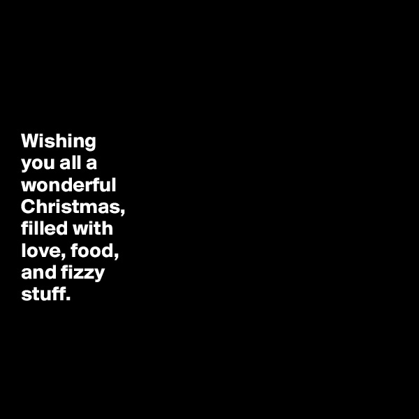 Wishing you all a wonderful Christmas, filled with love, food, and fizzy stuff.