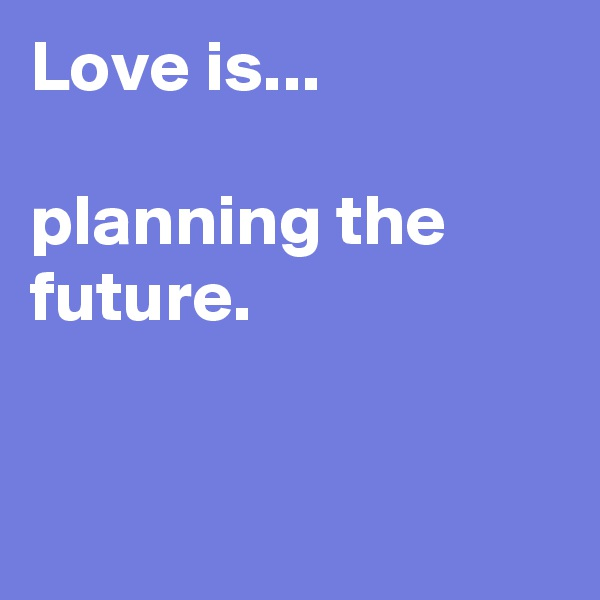 Love is...  planning the future.