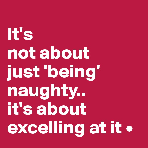 It's not about just 'being' naughty.. it's about excelling at it •