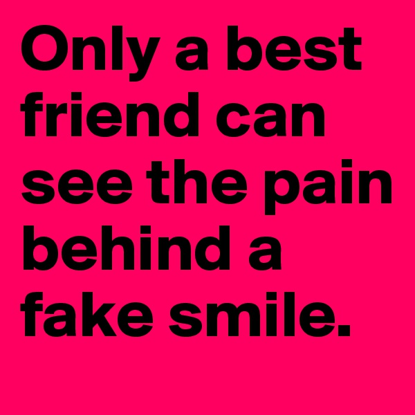 Only a best friend can see the pain behind a fake smile.