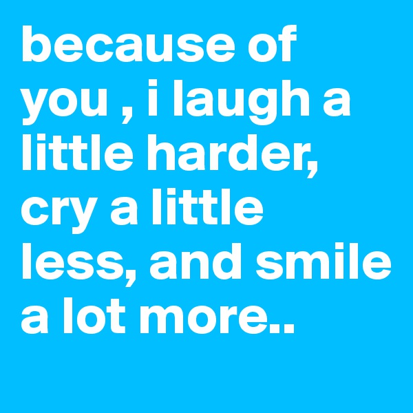 because of you , i laugh a little harder, cry a little less, and smile a lot more..