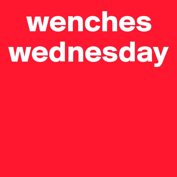 wenches  wednesday