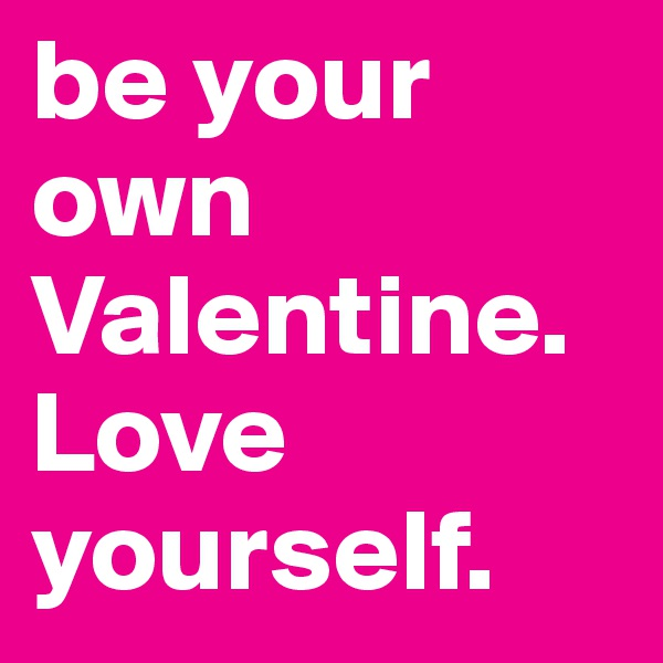 be your own Valentine. Love yourself.
