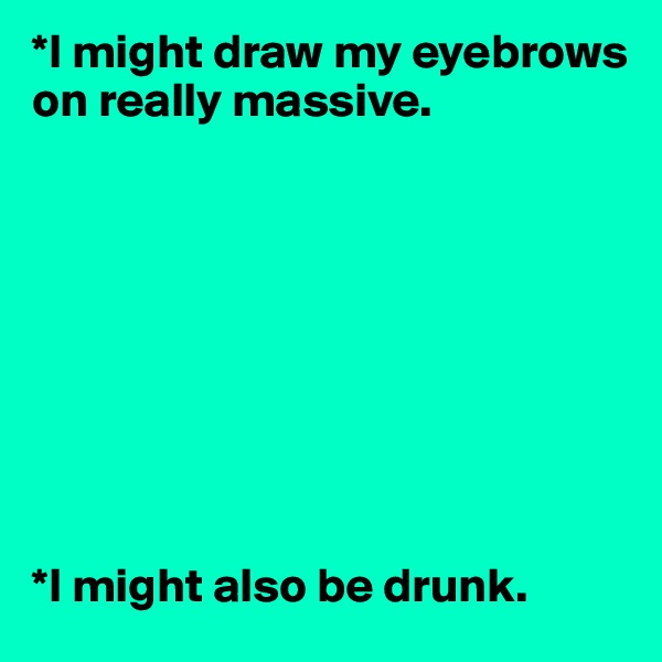*I might draw my eyebrows on really massive.           *I might also be drunk.