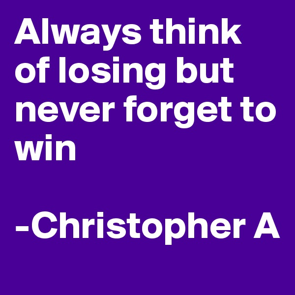 Always think of losing but never forget to win  -Christopher A
