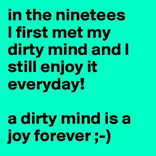 in the ninetees  I first met my dirty mind and I still enjoy it everyday!  a dirty mind is a joy forever ;-)