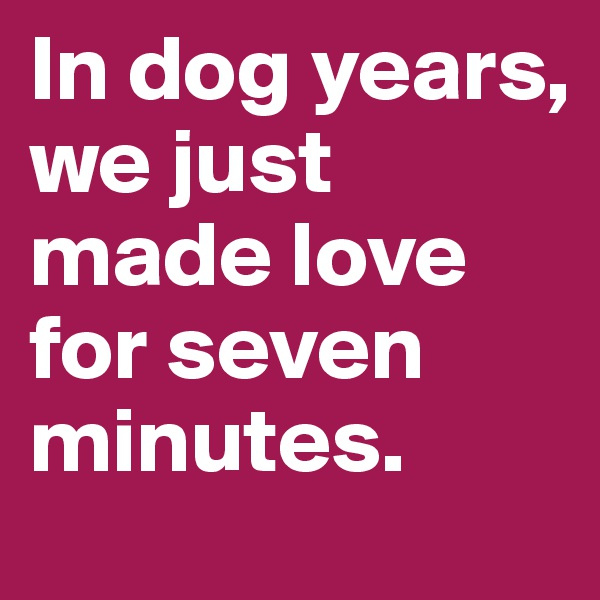 In dog years, we just made love for seven minutes.