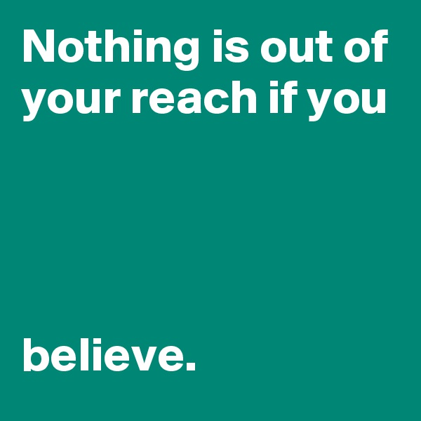 Nothing is out of your reach if you      believe.
