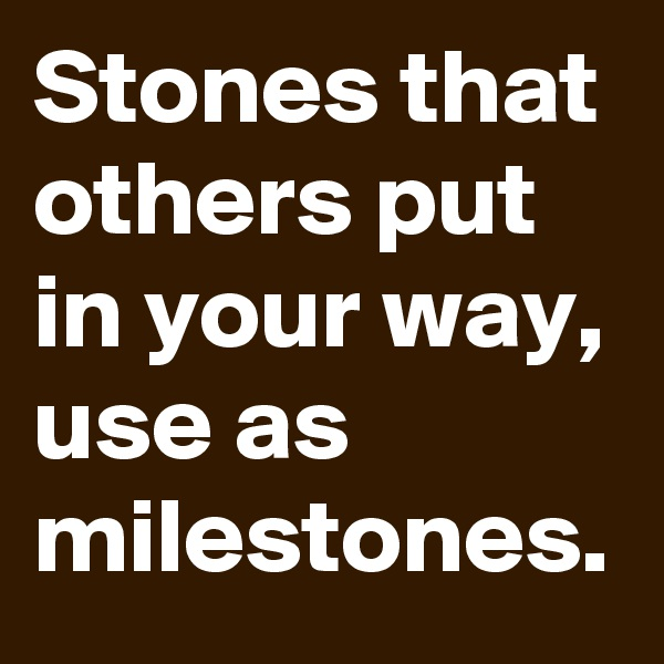 Stones that others put in your way, use as milestones.