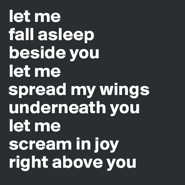 let me fall asleep beside you let me  spread my wings underneath you let me  scream in joy right above you