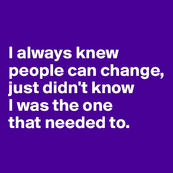 I always knew people can change,  just didn't know  I was the one  that needed to.