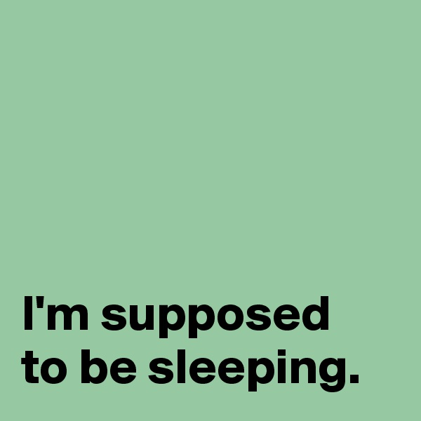 I'm supposed  to be sleeping.