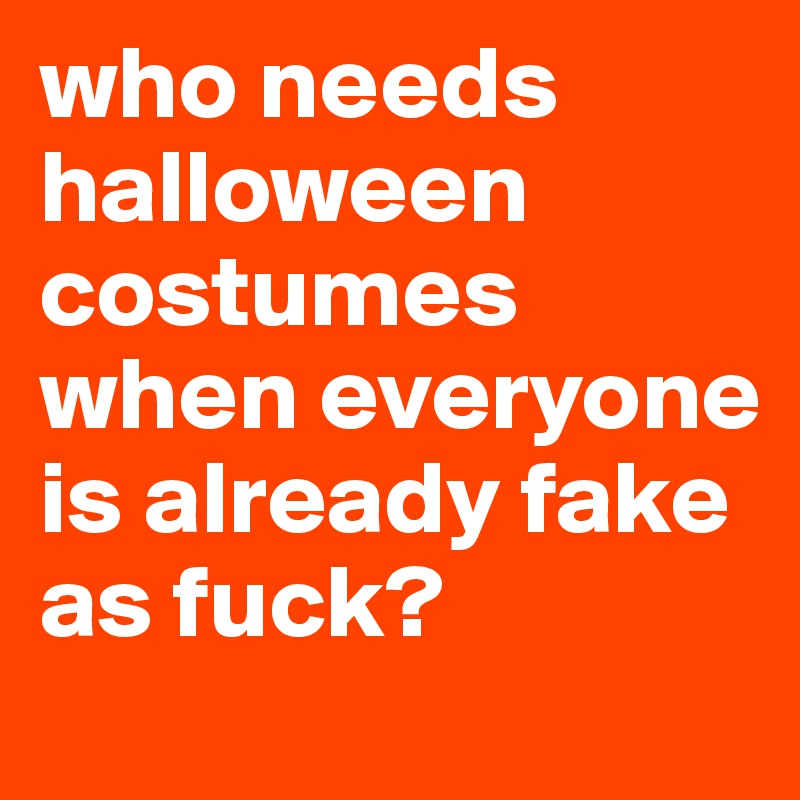 who needs halloween costumes when everyone is already fake as fuck?