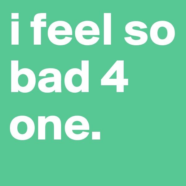 i feel so bad 4 one.