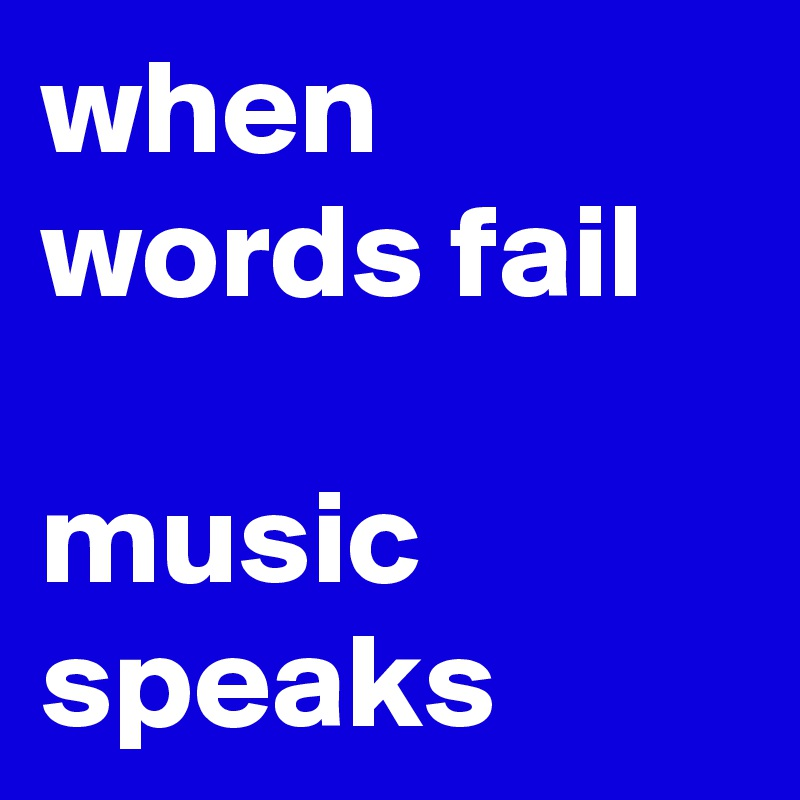 when words fail  music speaks
