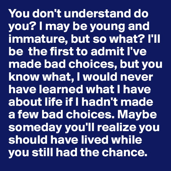 You don't understand do you? I may be young and immature, but so what? I'll be  the first to admit I've made bad choices, but you know what, I would never have learned what I have about life if I hadn't made a few bad choices. Maybe someday you'll realize you should have lived while you still had the chance.