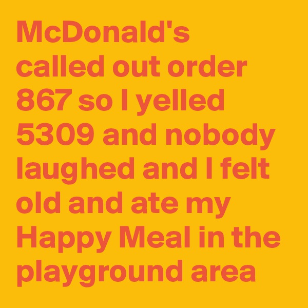 McDonald's called out order 867 so I yelled 5309 and nobody laughed and I felt old and ate my Happy Meal in the playground area