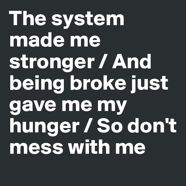 The system made me stronger / And being broke just gave me my hunger / So don't mess with me