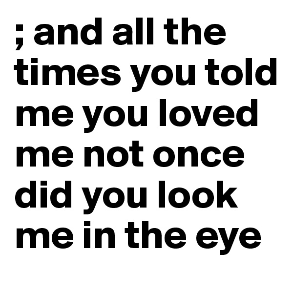 ; and all the times you told me you loved me not once did you look me in the eye