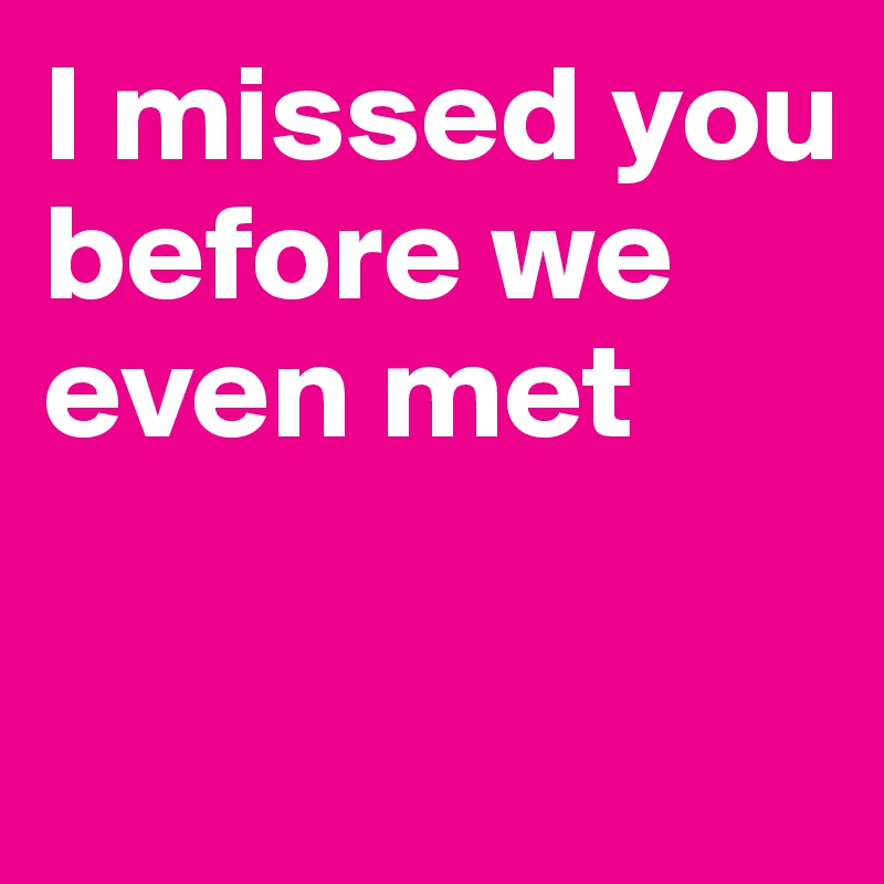 I missed you before we even met