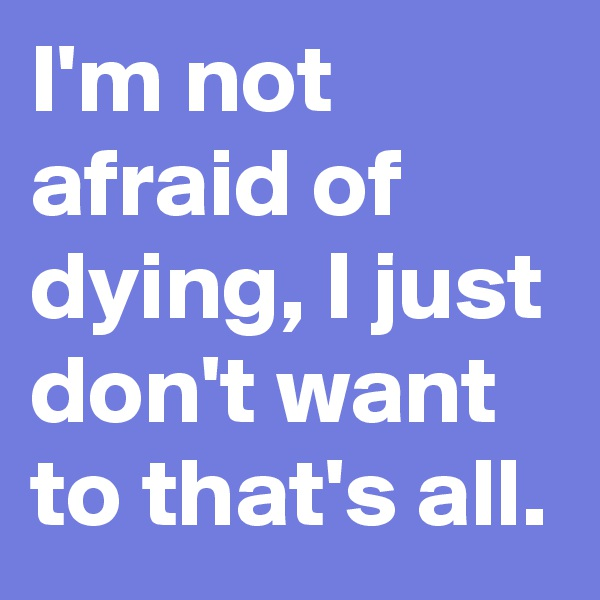 I'm not afraid of dying, I just don't want to that's all.