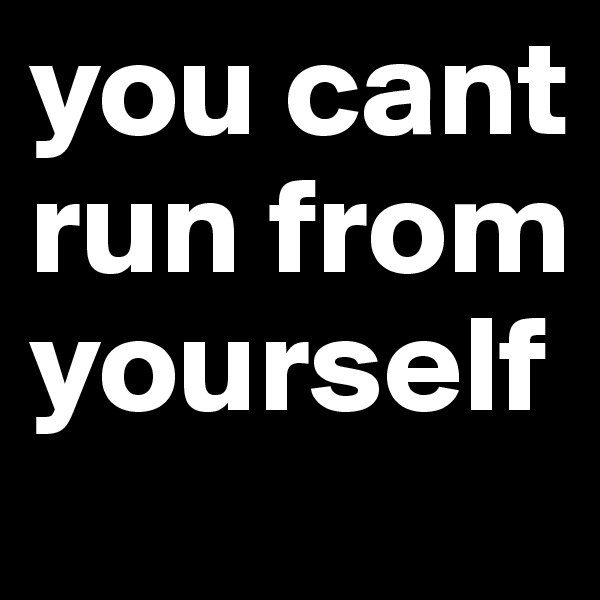 you cant run from yourself