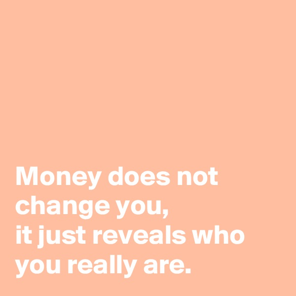 Money does not change you,  it just reveals who you really are.