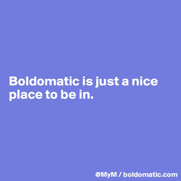 Boldomatic is just a nice place to be in.