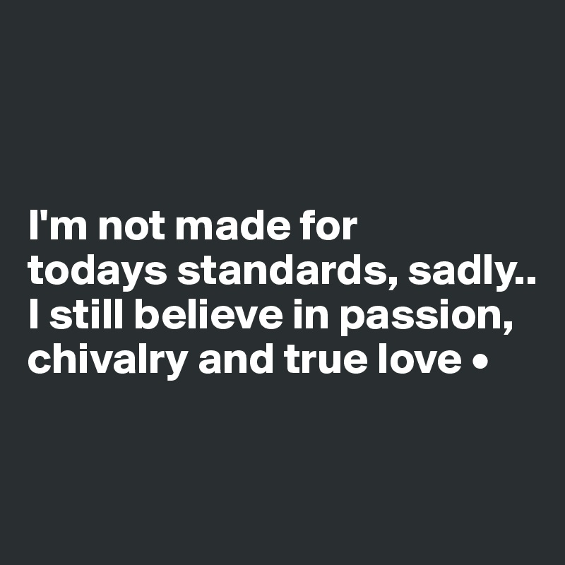 I'm not made for todays standards, sadly.. I still believe in passion, chivalry and true love •