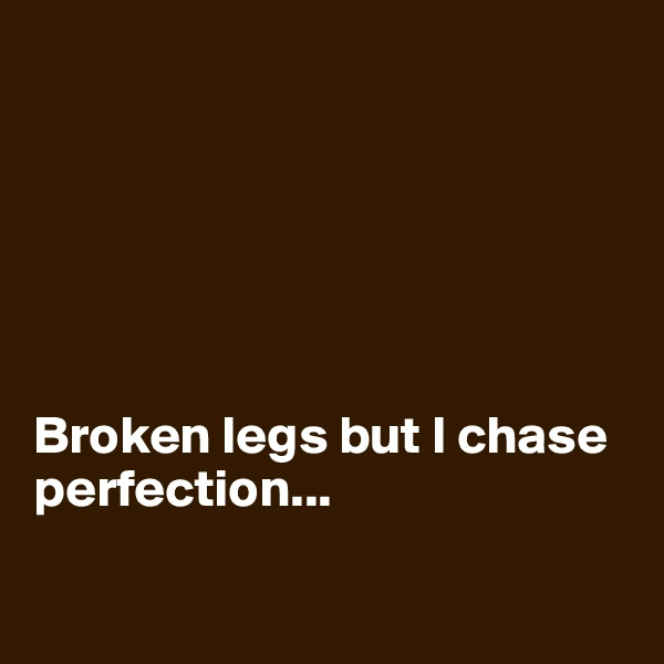 Broken legs but I chase perfection...