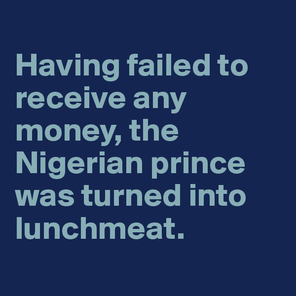 Having failed to receive any money, the Nigerian prince was turned into lunchmeat.
