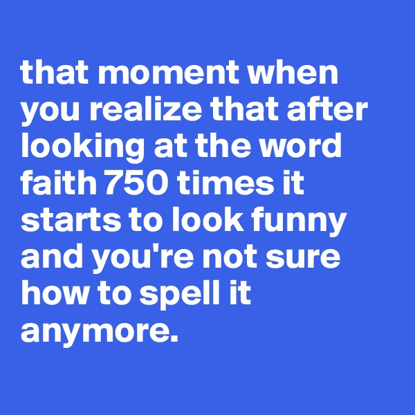 that moment when you realize that after looking at the word faith 750 times it starts to look funny and you're not sure how to spell it anymore.