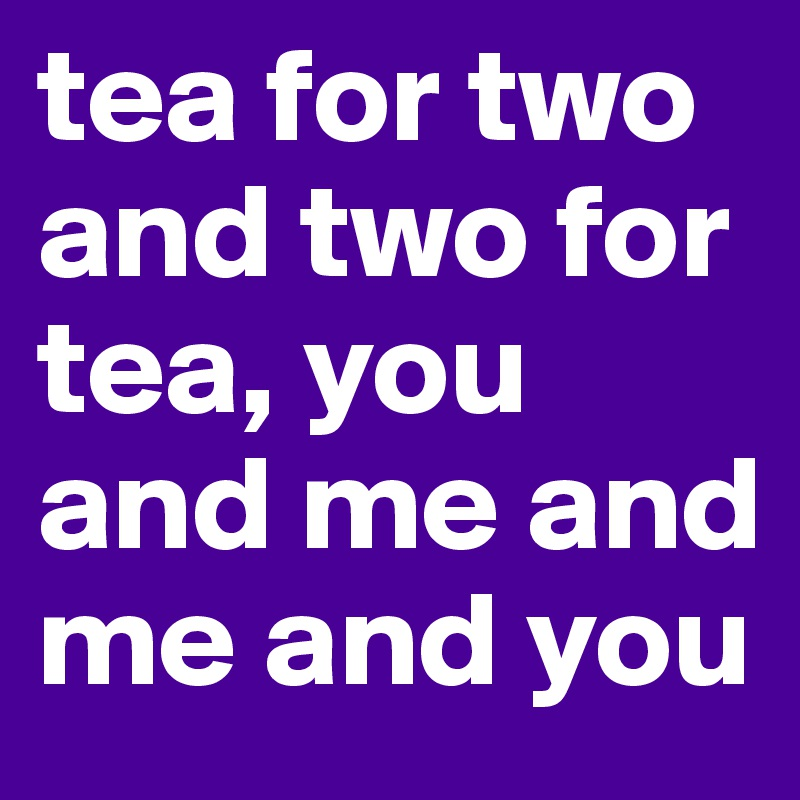 tea for two and two for tea, you and me and me and you