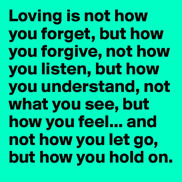 Loving is not how you forget, but how you forgive, not how you listen, but how you understand, not what you see, but how you feel... and not how you let go, but how you hold on.