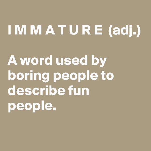 I M M A T U R E  (adj.)  A word used by boring people to describe fun people.