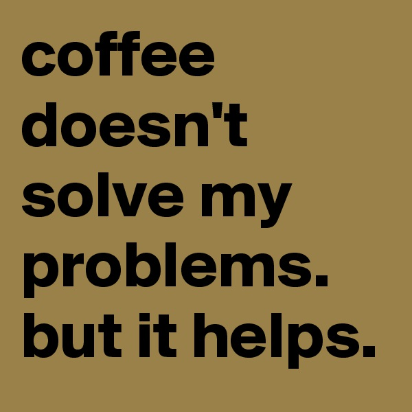 coffee doesn't solve my problems. but it helps.