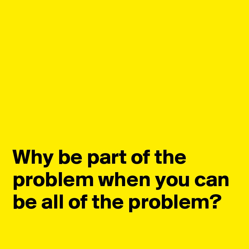 Why be part of the problem when you can be all of the problem?