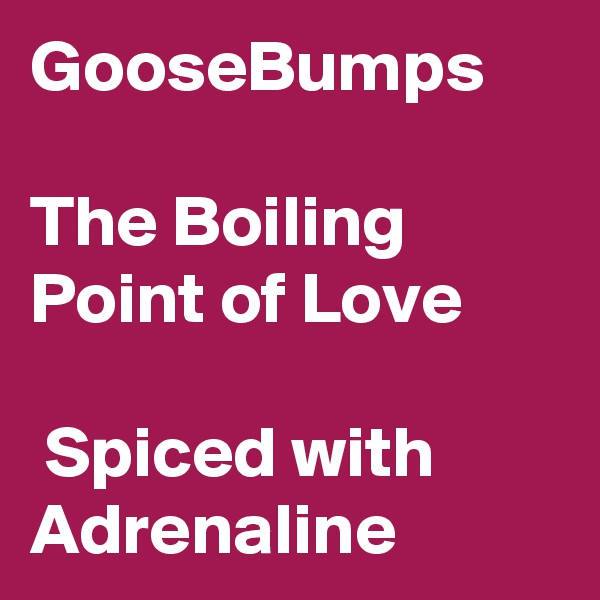 GooseBumps  The Boiling Point of Love   Spiced with Adrenaline