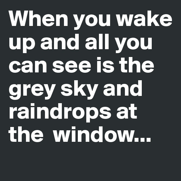 When you wake up and all you can see is the grey sky and raindrops at the  window...