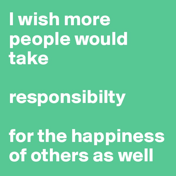 I wish more people would take   responsibilty   for the happiness of others as well