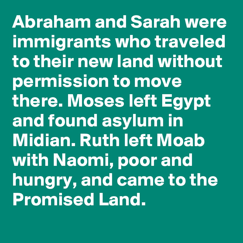 Abraham and Sarah were immigrants who traveled to their new land without permission to move there. Moses left Egypt and found asylum in Midian. Ruth left Moab with Naomi, poor and hungry, and came to the Promised Land.