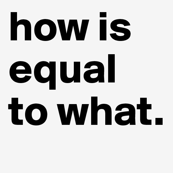 how is equal to what.