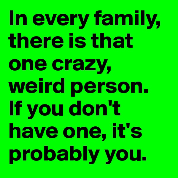 In every family, there is that one crazy, weird person. If you don't have one, it's probably you.