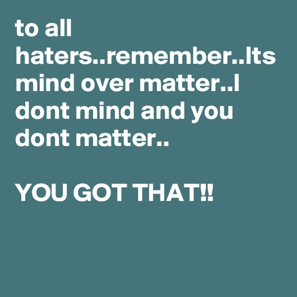 to all haters..remember..Its mind over matter..I dont mind and you dont matter..  YOU GOT THAT!!
