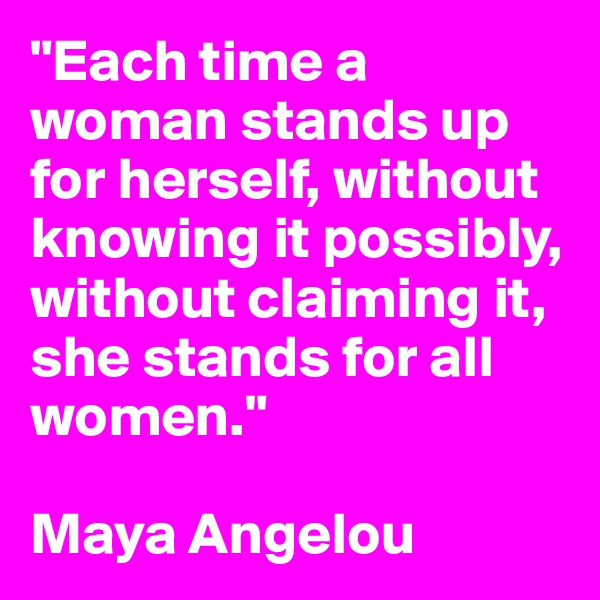 """""""Each time a woman stands up for herself, without knowing it possibly, without claiming it, she stands for all women.""""  Maya Angelou"""