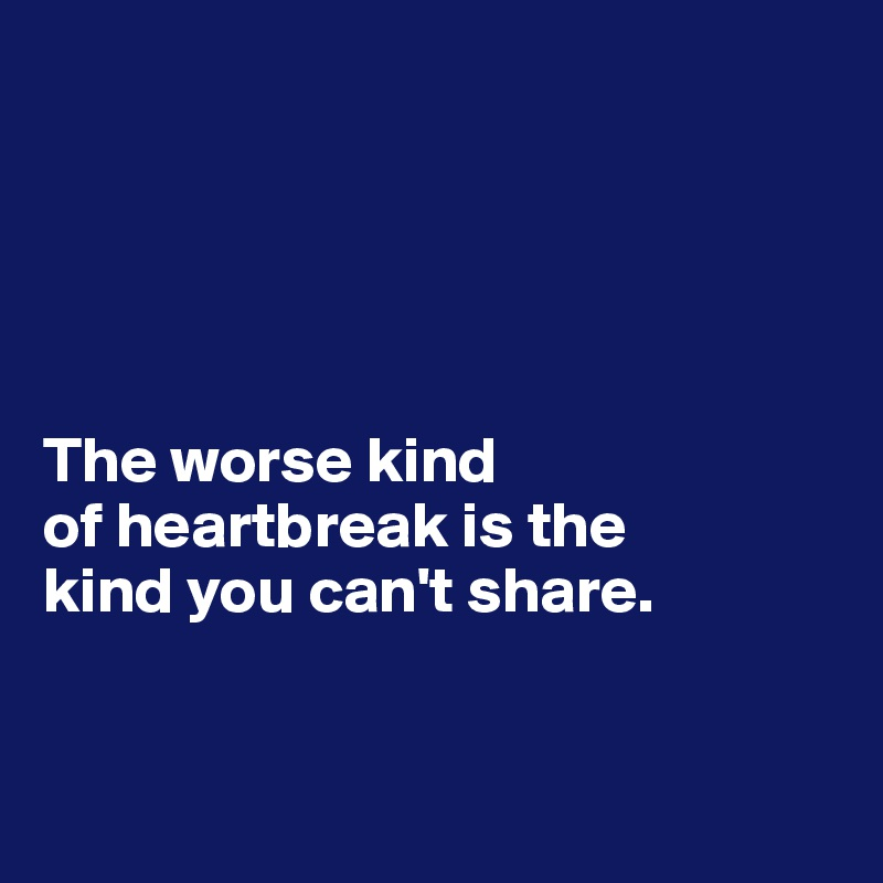 The worse kind  of heartbreak is the  kind you can't share.