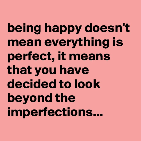 being happy doesn't mean everything is perfect, it means that you have decided to look beyond the imperfections...