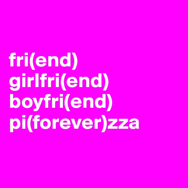 fri(end) girlfri(end) boyfri(end) pi(forever)zza