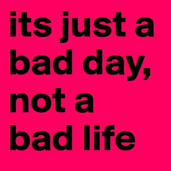 its just a bad day, not a bad life