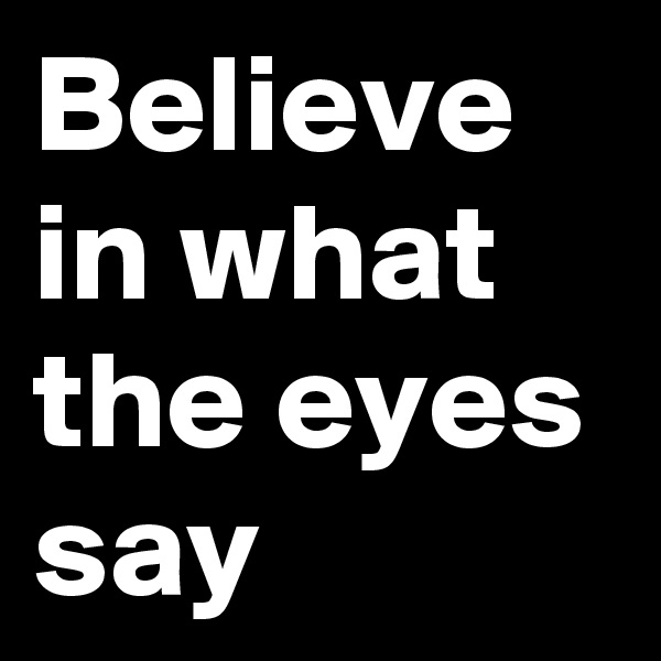 Believe in what the eyes say